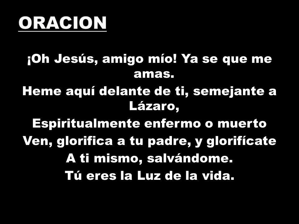 ¡Oh Jesús, amigo mío! Ya se que me amas. Heme aquí delante de ti, semejante a Lázaro, Espiritualmente enfermo o muerto Ven, glorifica a tu padre, y gl