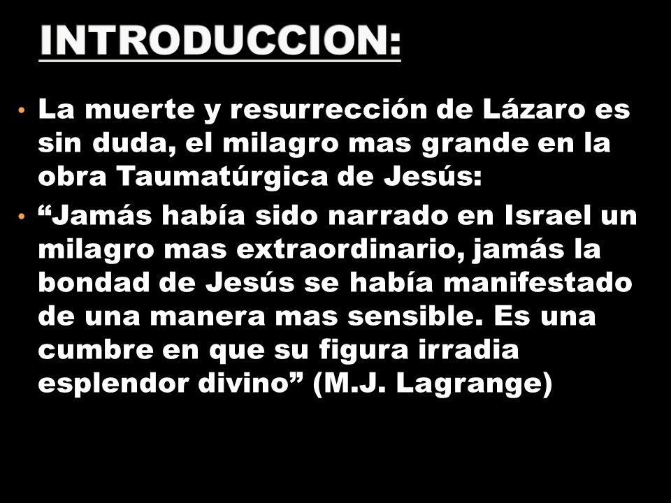 La muerte y resurrección de Lázaro es sin duda, el milagro mas grande en la obra Taumatúrgica de Jesús: Jamás había sido narrado en Israel un milagro