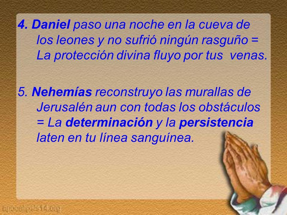 4. Daniel paso una noche en la cueva de los leones y no sufrió ningún rasguño = La protección divina fluyo por tus venas. 5. Nehemías reconstruyo las