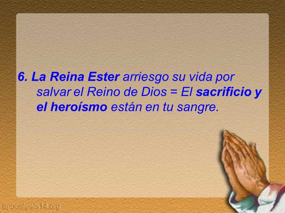 6. La Reina Ester arriesgo su vida por salvar el Reino de Dios = El sacrificio y el heroísmo están en tu sangre.