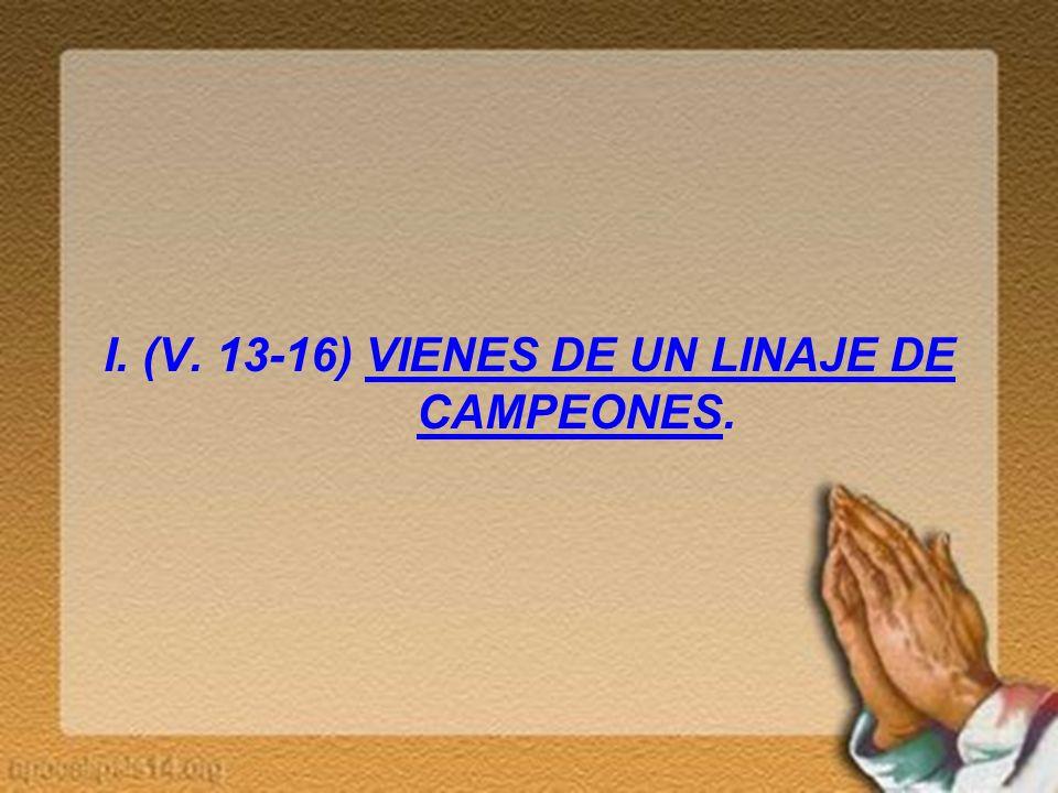 I. (V. 13-16) VIENES DE UN LINAJE DE CAMPEONES.