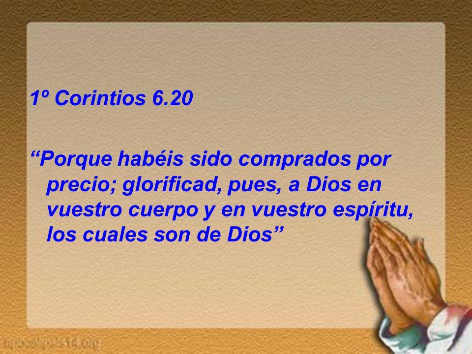 1º Corintios 6.20 Porque habéis sido comprados por precio; glorificad, pues, a Dios en vuestro cuerpo y en vuestro espíritu, los cuales son de Dios
