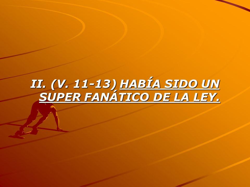 II. (V. 11-13) HABÍA SIDO UN SUPER FANÁTICO DE LA LEY.