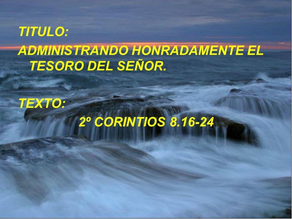 TITULO: ADMINISTRANDO HONRADAMENTE EL TESORO DEL SEÑOR. TEXTO: 2º CORINTIOS 8.16-24