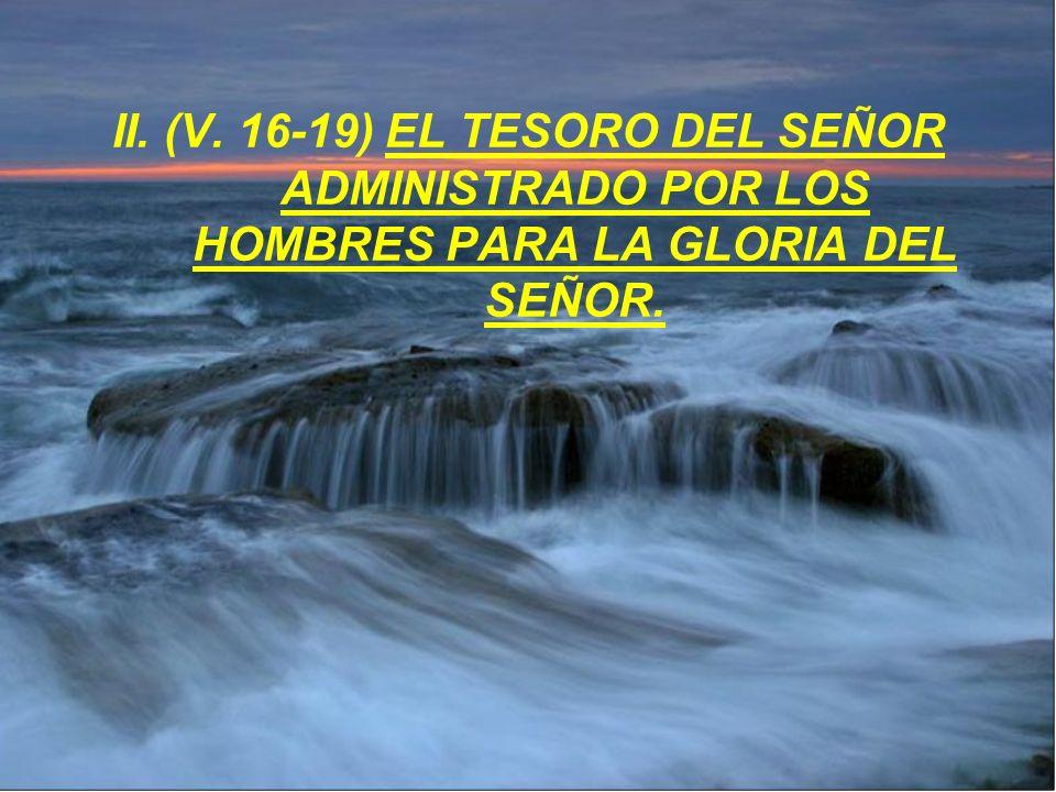 II. (V. 16-19) EL TESORO DEL SEÑOR ADMINISTRADO POR LOS HOMBRES PARA LA GLORIA DEL SEÑOR.