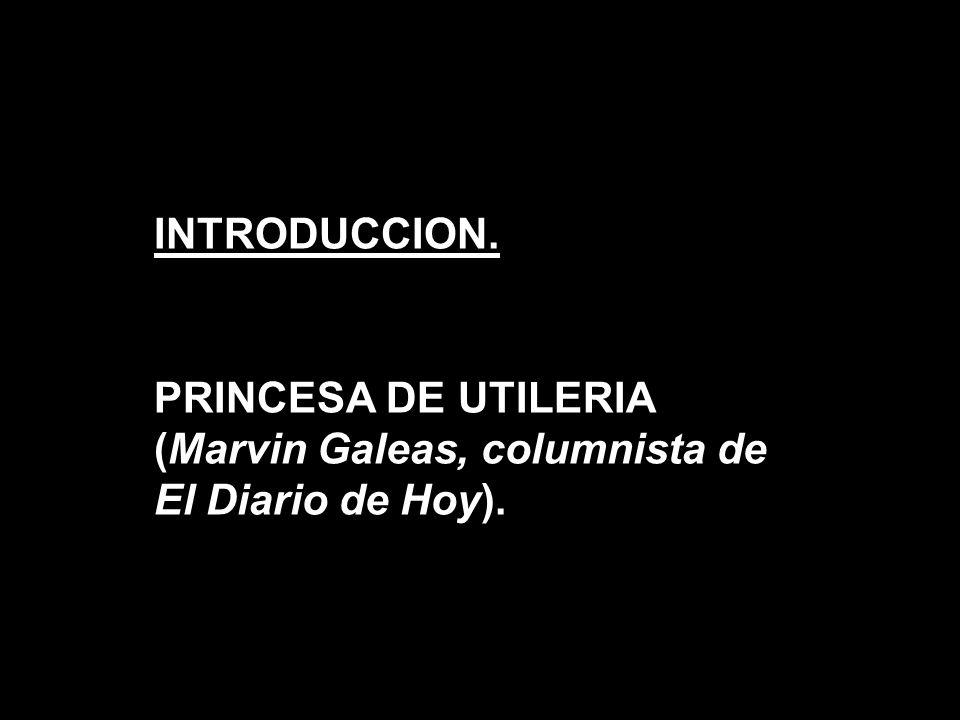 INTRODUCCION. PRINCESA DE UTILERIA (Marvin Galeas, columnista de El Diario de Hoy).