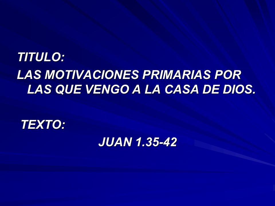 TITULO: LAS MOTIVACIONES PRIMARIAS POR LAS QUE VENGO A LA CASA DE DIOS. TEXTO: TEXTO: JUAN 1.35-42