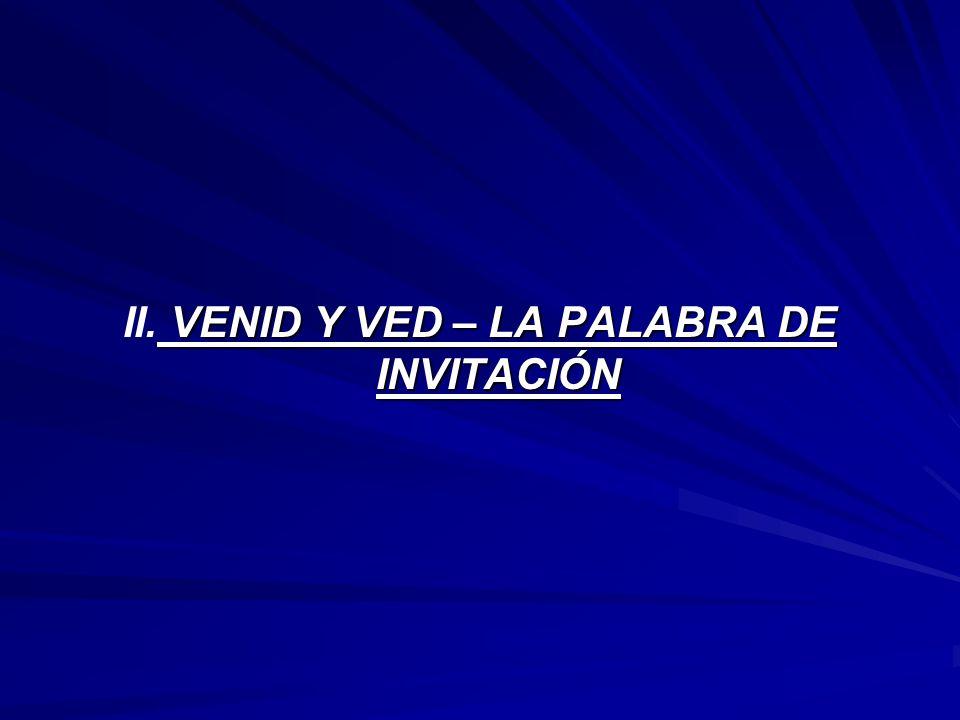 VENID Y VED – LA PALABRA DE INVITACIÓN II. VENID Y VED – LA PALABRA DE INVITACIÓN
