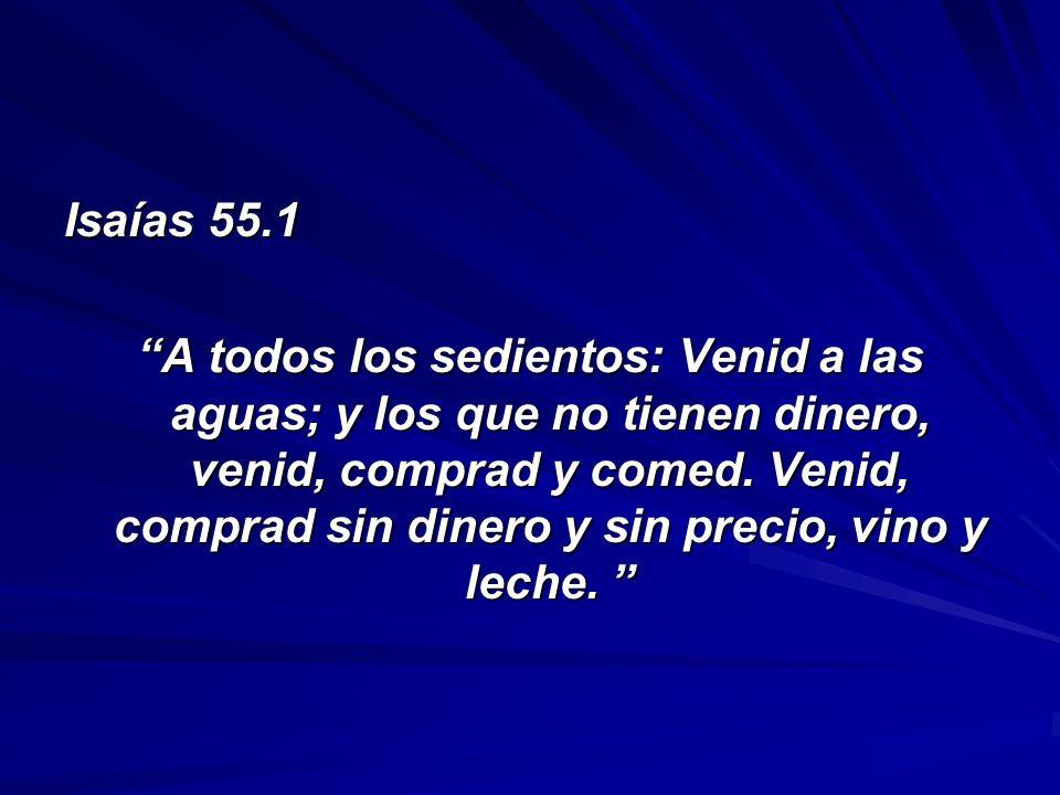 Isaías 55.1 A todos los sedientos: Venid a las aguas; y los que no tienen dinero, venid, comprad y comed. Venid, comprad sin dinero y sin precio, vino