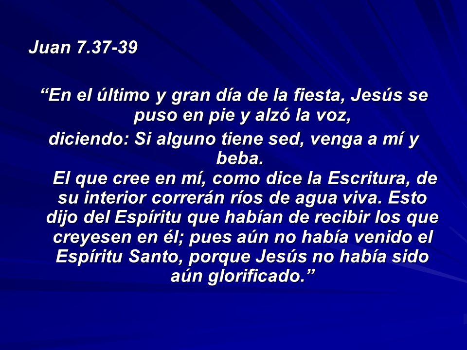 Juan 7.37-39 En el último y gran día de la fiesta, Jesús se puso en pie y alzó la voz, diciendo: Si alguno tiene sed, venga a mí y beba. El que cree e