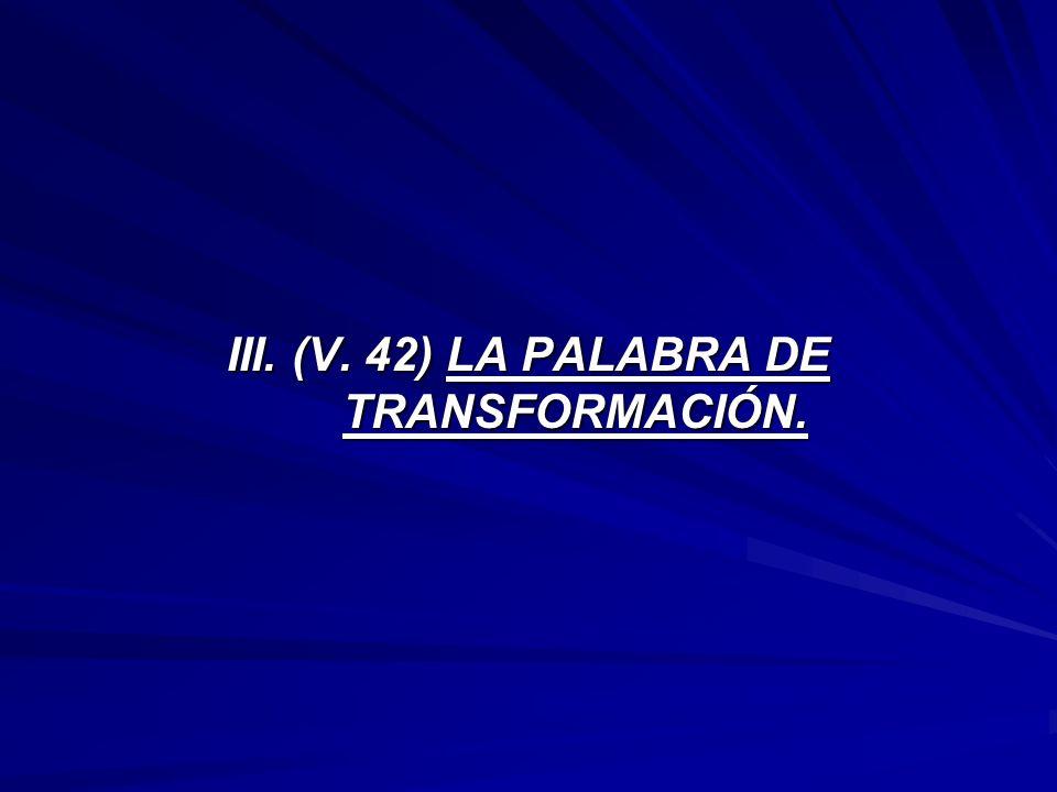 III. (V. 42) LA PALABRA DE TRANSFORMACIÓN.