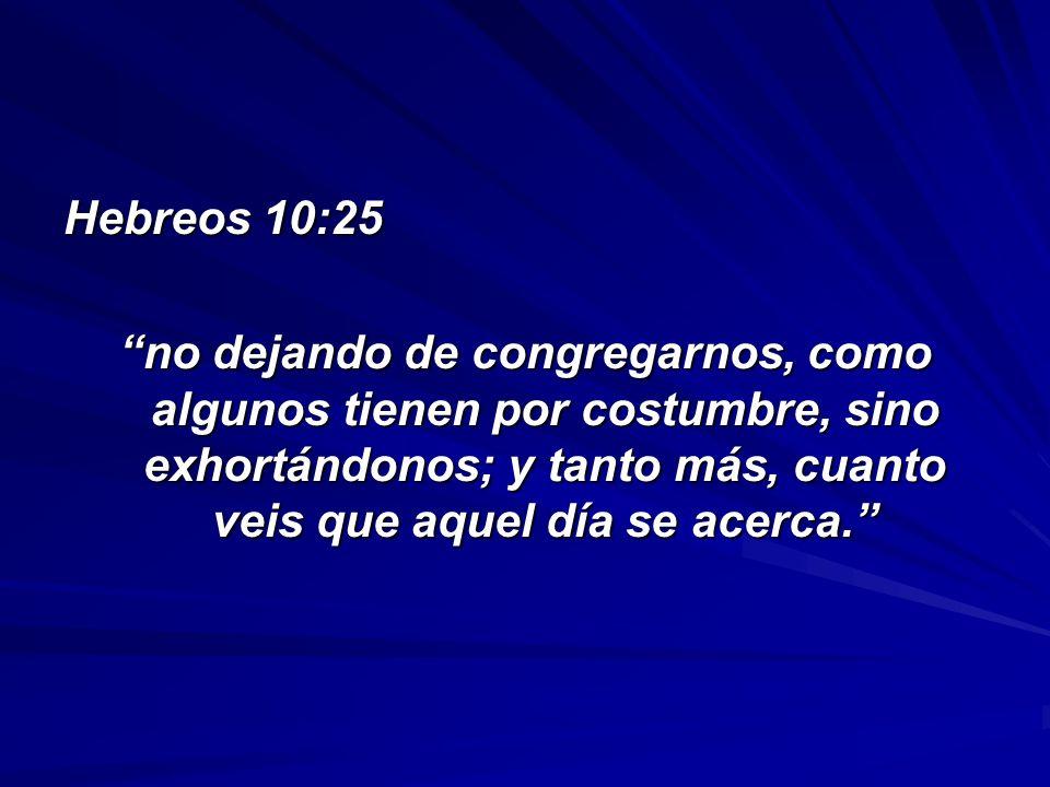 Hebreos 10:25 no dejando de congregarnos, como algunos tienen por costumbre, sino exhortándonos; y tanto más, cuanto veis que aquel día se acerca.