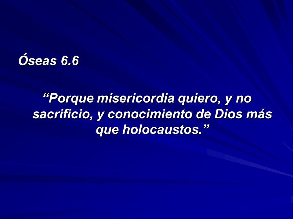 Óseas 6.6 Porque misericordia quiero, y no sacrificio, y conocimiento de Dios más que holocaustos.