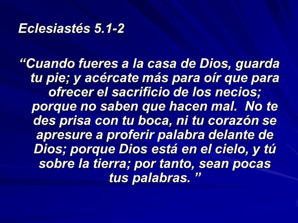 Eclesiastés 5.1-2 Cuando fueres a la casa de Dios, guarda tu pie; y acércate más para oír que para ofrecer el sacrificio de los necios; porque no sabe