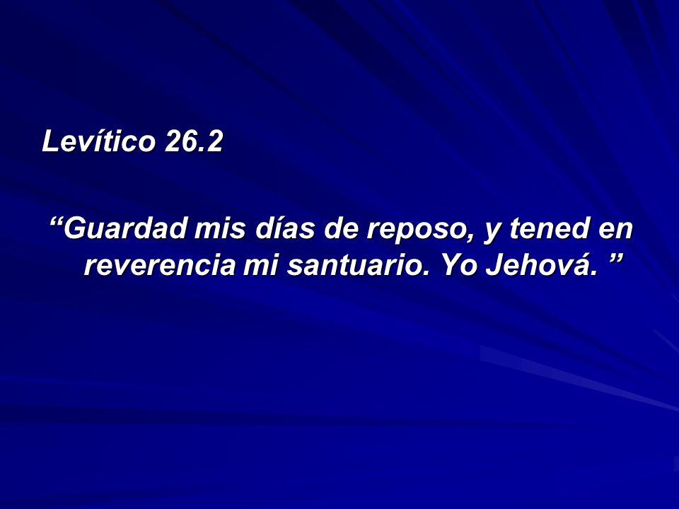 Levítico 26.2 Guardad mis días de reposo, y tened en reverencia mi santuario. Yo Jehová. Guardad mis días de reposo, y tened en reverencia mi santuari