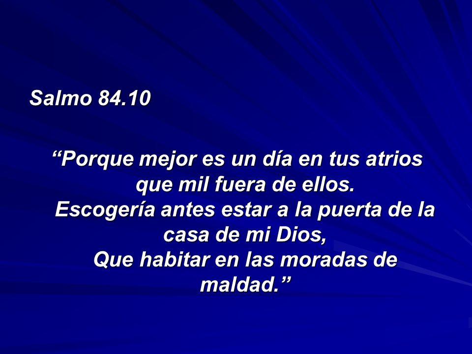 Salmo 84.10 Porque mejor es un día en tus atrios que mil fuera de ellos. Escogería antes estar a la puerta de la casa de mi Dios, Que habitar en las m