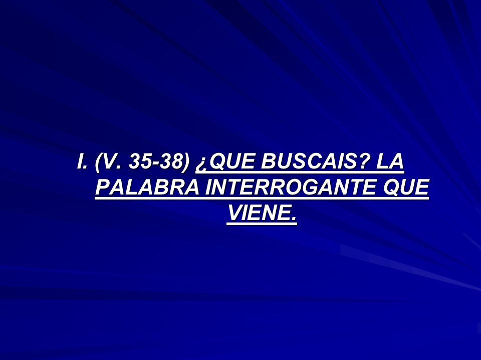 I. (V. 35-38) ¿QUE BUSCAIS? LA PALABRA INTERROGANTE QUE VIENE.