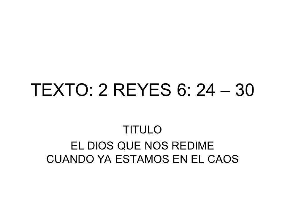 TEXTO: 2 REYES 6: 24 – 30 TITULO EL DIOS QUE NOS REDIME CUANDO YA ESTAMOS EN EL CAOS