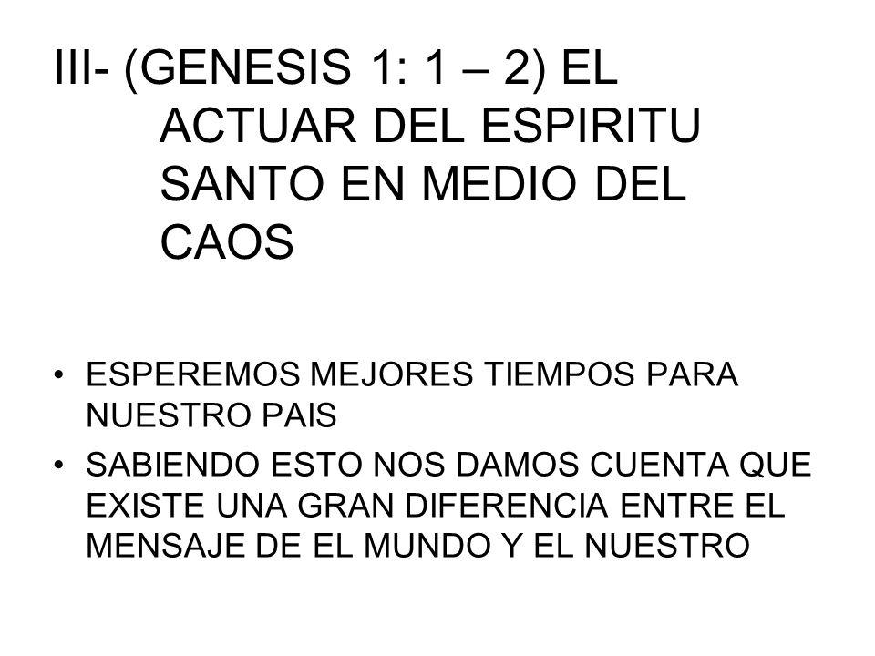 III- (GENESIS 1: 1 – 2) EL ACTUAR DEL ESPIRITU SANTO EN MEDIO DEL CAOS ESPEREMOS MEJORES TIEMPOS PARA NUESTRO PAIS SABIENDO ESTO NOS DAMOS CUENTA QUE