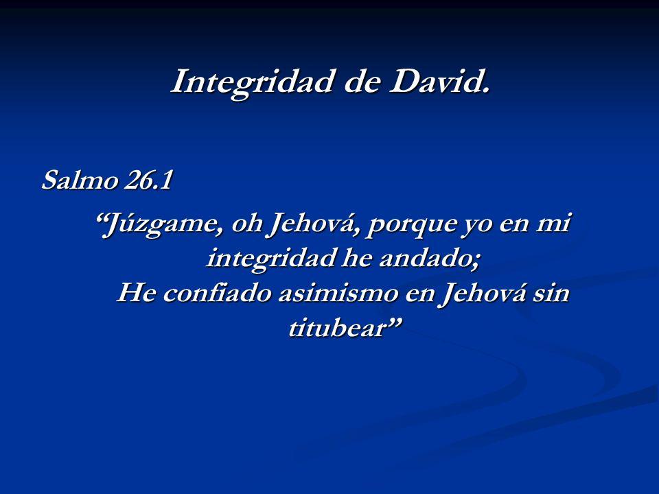 Integridad de David. Salmo 26.1 Júzgame, oh Jehová, porque yo en mi integridad he andado; He confiado asimismo en Jehová sin titubear