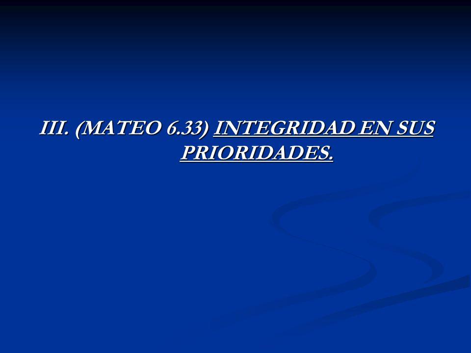 III. (MATEO 6.33) INTEGRIDAD EN SUS PRIORIDADES.