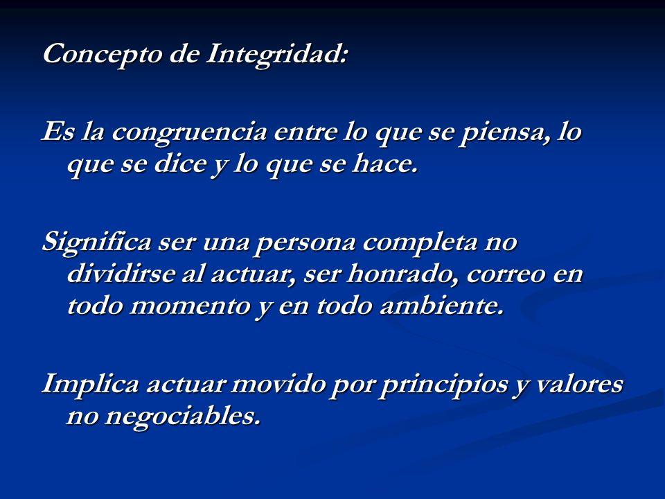 Concepto de Integridad: Es la congruencia entre lo que se piensa, lo que se dice y lo que se hace. Significa ser una persona completa no dividirse al