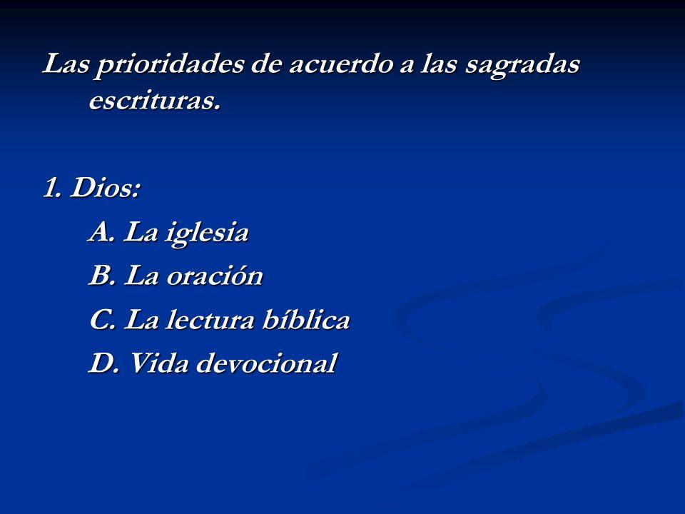 Las prioridades de acuerdo a las sagradas escrituras. 1. Dios: A. La iglesia B. La oración C. La lectura bíblica D. Vida devocional