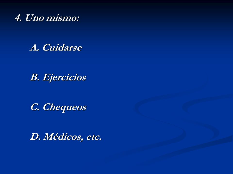 4. Uno mismo: A. Cuidarse B. Ejercicios C. Chequeos D. Médicos, etc.