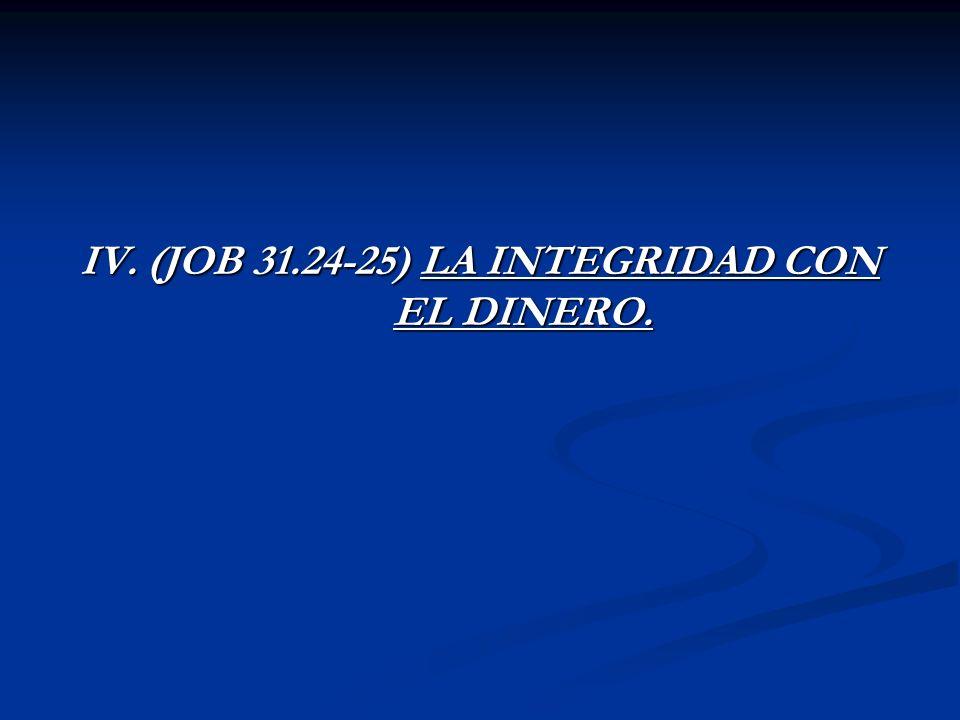 IV. (JOB 31.24-25) LA INTEGRIDAD CON EL DINERO.
