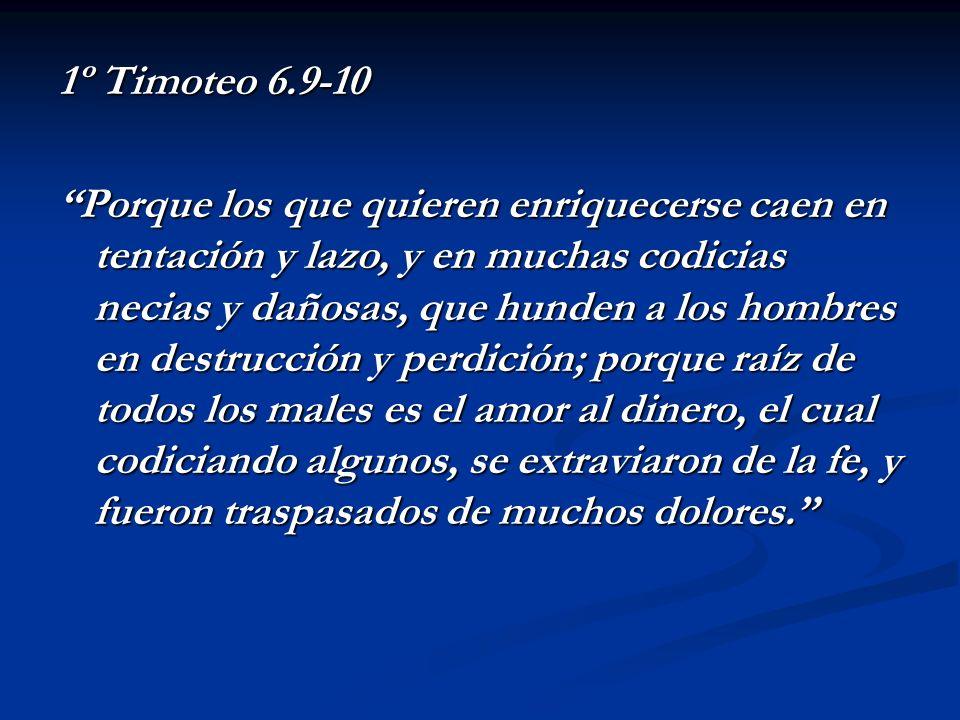 1º Timoteo 6.9-10 Porque los que quieren enriquecerse caen en tentación y lazo, y en muchas codicias necias y dañosas, que hunden a los hombres en des