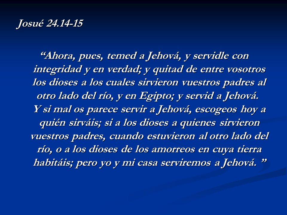 Josué 24.14-15 Ahora, pues, temed a Jehová, y servidle con integridad y en verdad; y quitad de entre vosotros los dioses a los cuales sirvieron vuestr