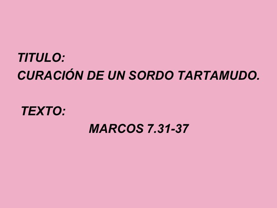 TITULO: CURACIÓN DE UN SORDO TARTAMUDO. TEXTO: MARCOS 7.31-37