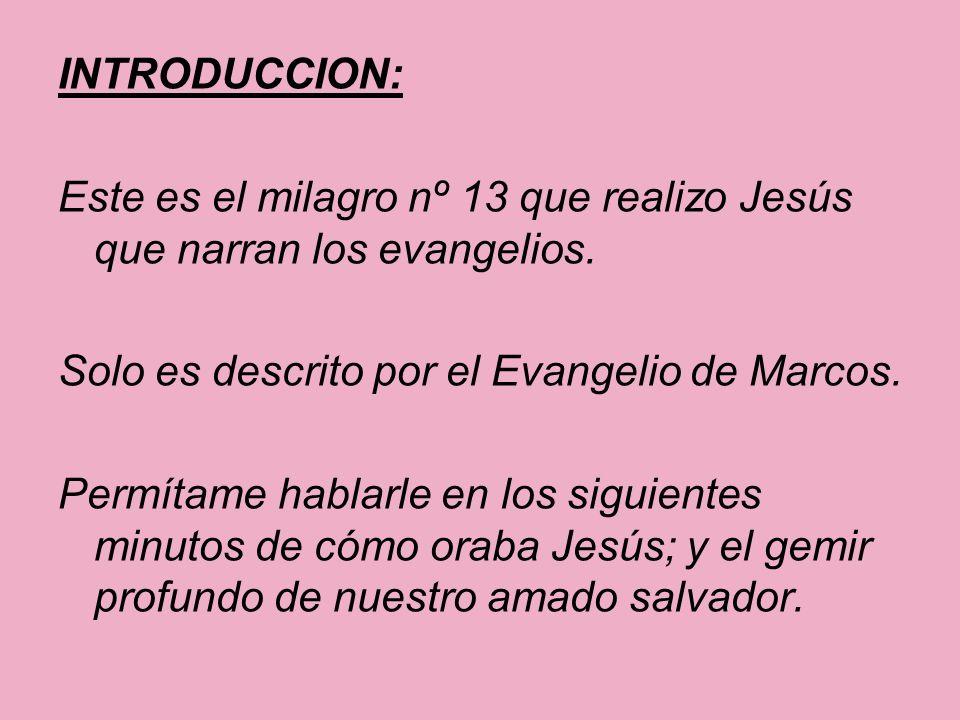 INTRODUCCION: Este es el milagro nº 13 que realizo Jesús que narran los evangelios. Solo es descrito por el Evangelio de Marcos. Permítame hablarle en