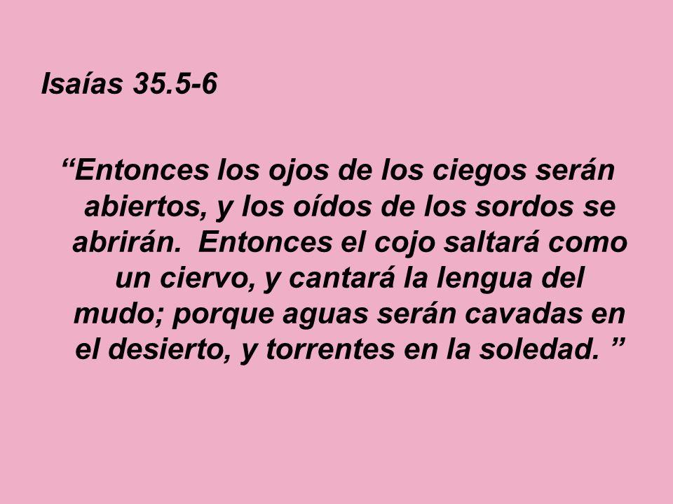 Isaías 35.5-6 Entonces los ojos de los ciegos serán abiertos, y los oídos de los sordos se abrirán. Entonces el cojo saltará como un ciervo, y cantará