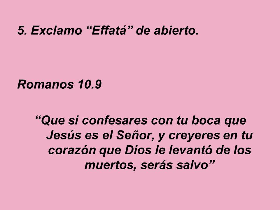 5. Exclamo Effatá de abierto. Romanos 10.9 Que si confesares con tu boca que Jesús es el Señor, y creyeres en tu corazón que Dios le levantó de los mu