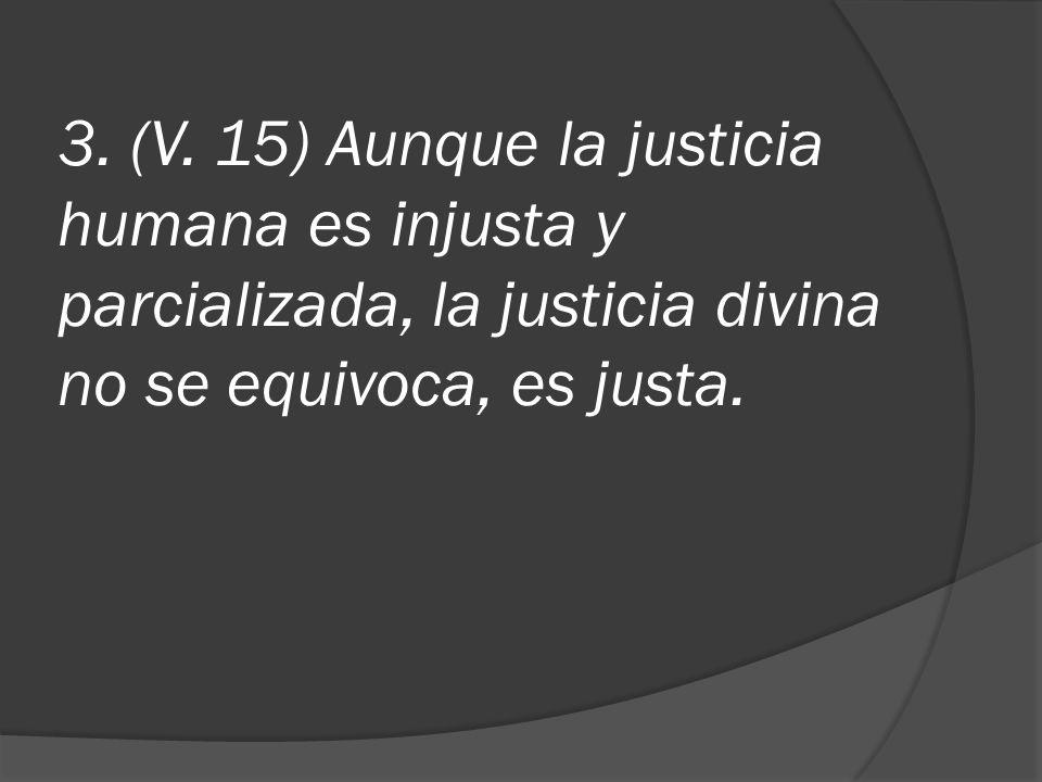 3. (V. 15) Aunque la justicia humana es injusta y parcializada, la justicia divina no se equivoca, es justa.