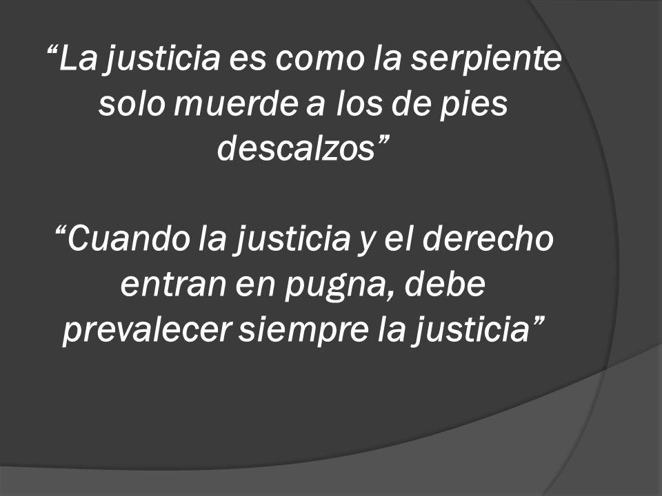 La justicia es como la serpiente solo muerde a los de pies descalzos Cuando la justicia y el derecho entran en pugna, debe prevalecer siempre la justi