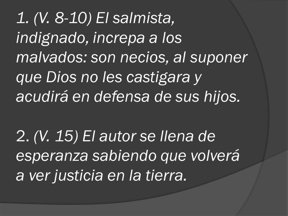 1. (V. 8-10) El salmista, indignado, increpa a los malvados: son necios, al suponer que Dios no les castigara y acudirá en defensa de sus hijos. 2. (V