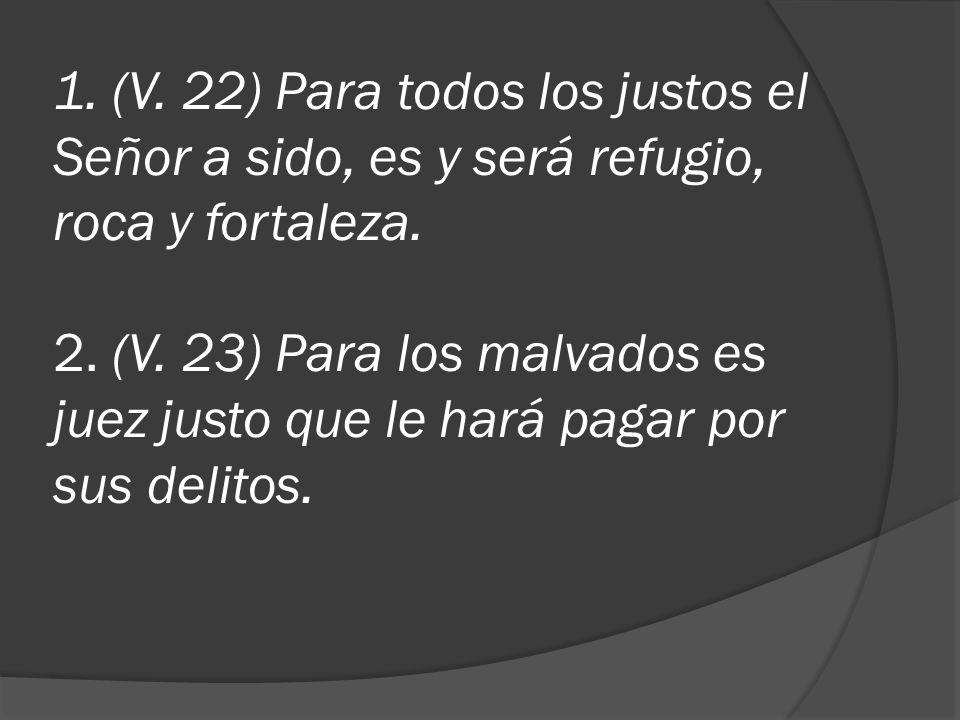 1. (V. 22) Para todos los justos el Señor a sido, es y será refugio, roca y fortaleza. 2. (V. 23) Para los malvados es juez justo que le hará pagar po