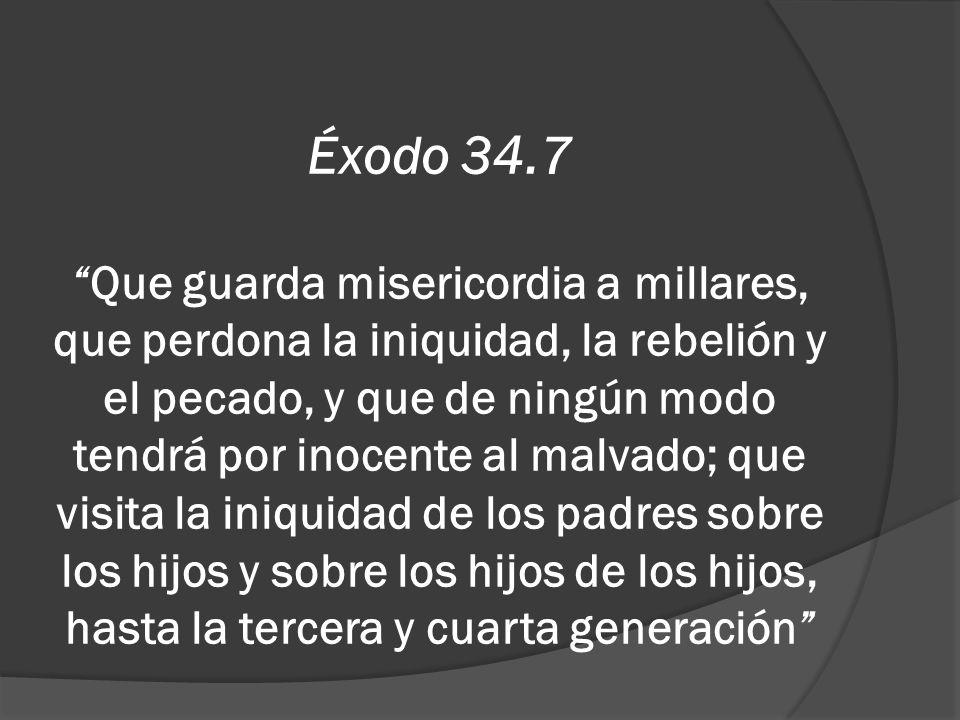 Éxodo 34.7Que guarda misericordia a millares, que perdona la iniquidad, la rebelión y el pecado, y que de ningún modo tendrá por inocente al malvado;