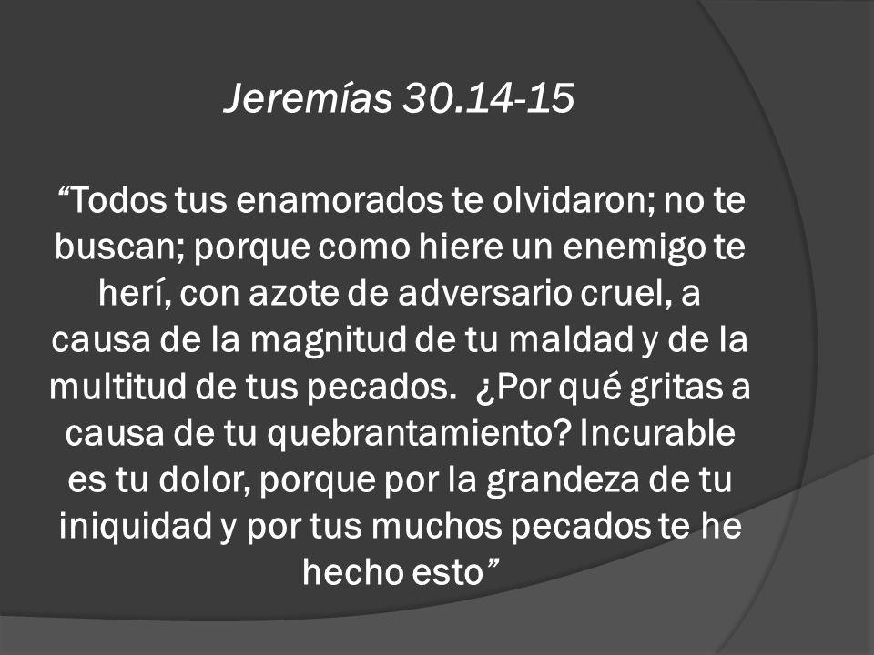 Jeremías 30.14-15Todos tus enamorados te olvidaron; no te buscan; porque como hiere un enemigo te herí, con azote de adversario cruel, a causa de la m