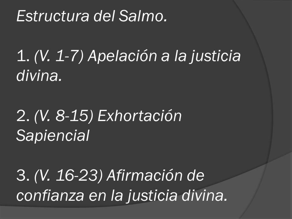 Estructura del Salmo. 1. (V. 1-7) Apelación a la justicia divina. 2. (V. 8-15) Exhortación Sapiencial 3. (V. 16-23) Afirmación de confianza en la just