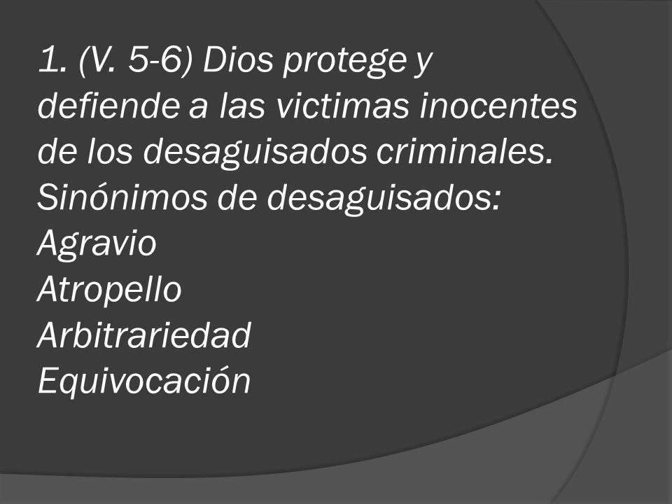 1. (V. 5-6) Dios protege y defiende a las victimas inocentes de los desaguisados criminales. Sinónimos de desaguisados: Agravio Atropello Arbitrarieda