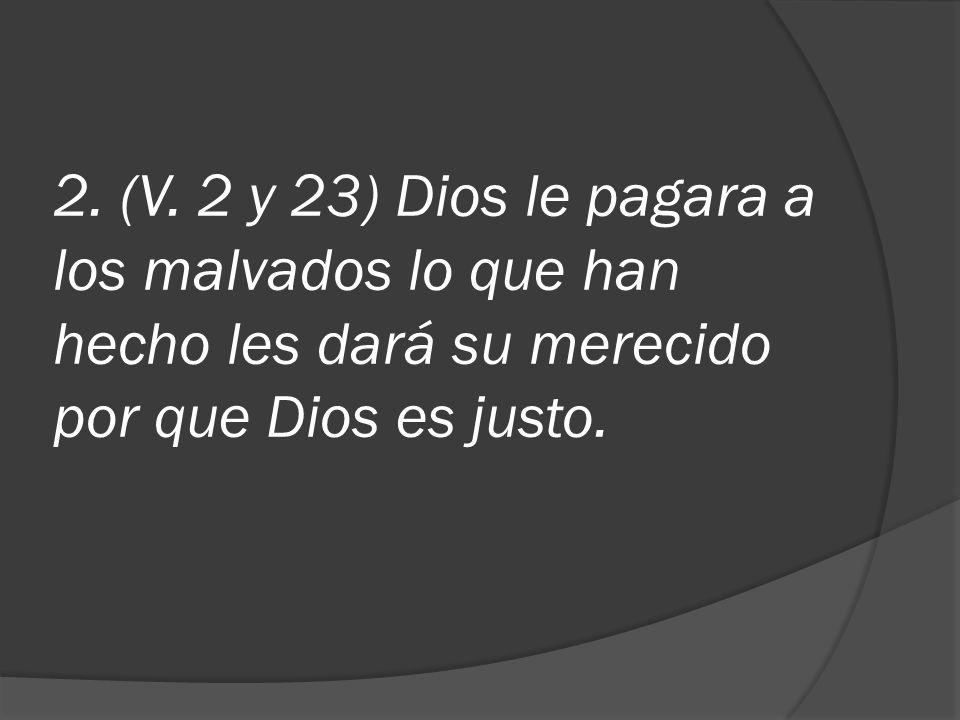 2. (V. 2 y 23) Dios le pagara a los malvados lo que han hecho les dará su merecido por que Dios es justo.