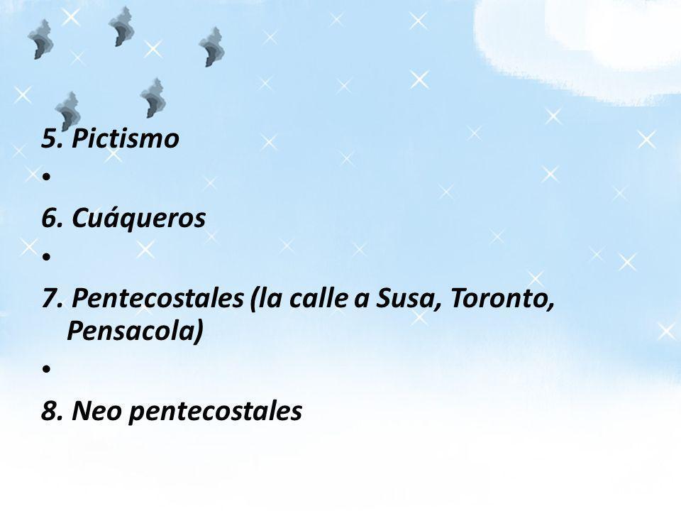 5. Pictismo 6. Cuáqueros 7. Pentecostales (la calle a Susa, Toronto, Pensacola) 8. Neo pentecostales