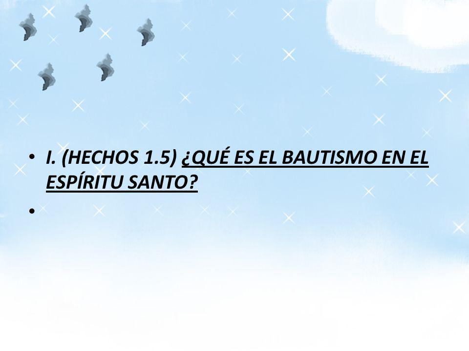 I. (HECHOS 1.5) ¿QUÉ ES EL BAUTISMO EN EL ESPÍRITU SANTO?