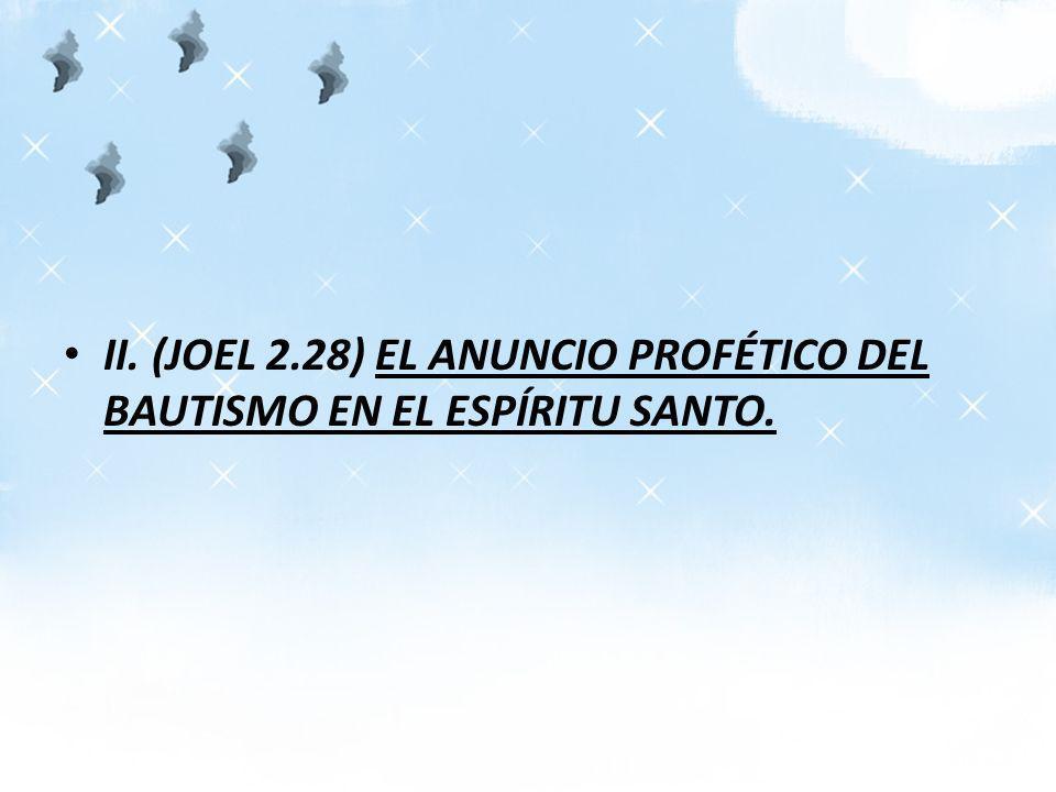 II. (JOEL 2.28) EL ANUNCIO PROFÉTICO DEL BAUTISMO EN EL ESPÍRITU SANTO.