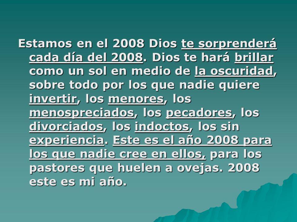 Estamos en el 2008 Dios te sorprenderá cada día del 2008. Dios te hará brillar como un sol en medio de la oscuridad, sobre todo por los que nadie quie