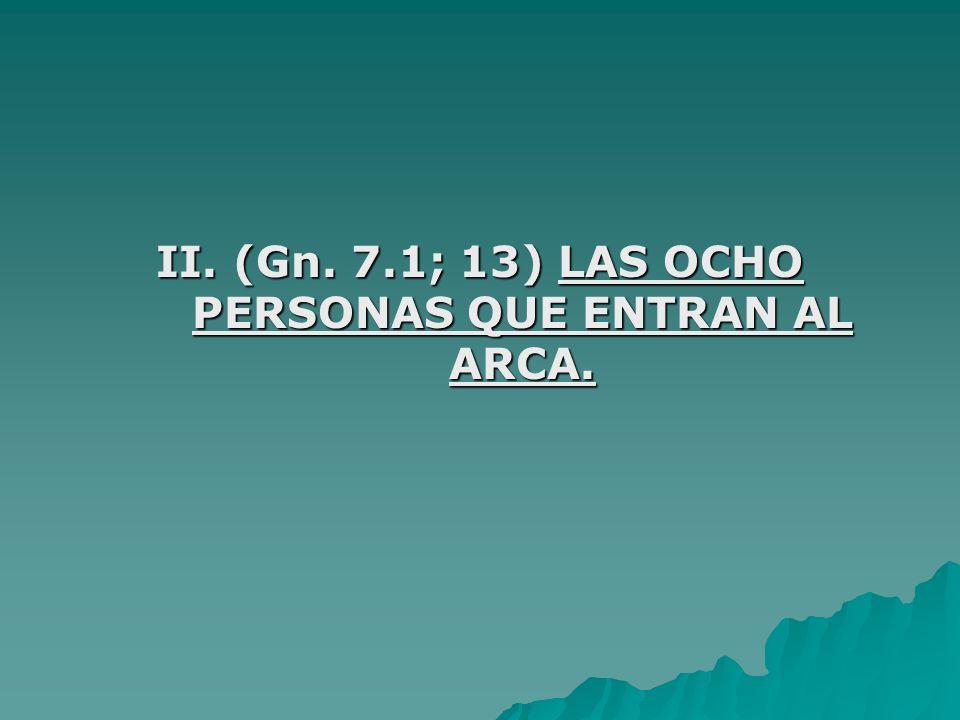 II. (Gn. 7.1; 13) LAS OCHO PERSONAS QUE ENTRAN AL ARCA.