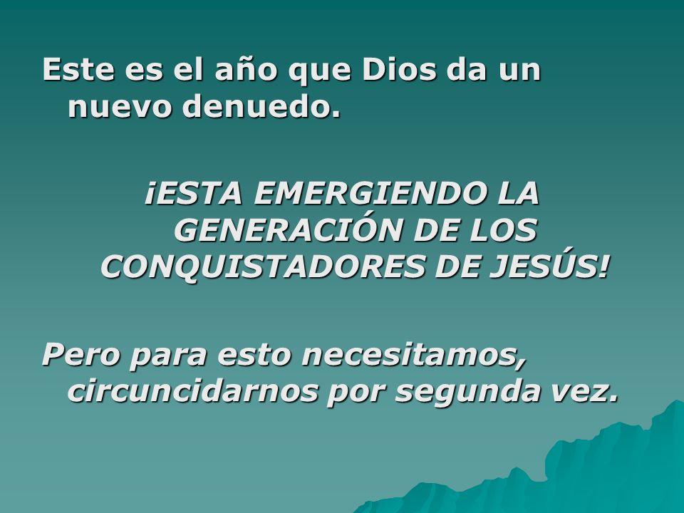 Este es el año que Dios da un nuevo denuedo. ¡ESTA EMERGIENDO LA GENERACIÓN DE LOS CONQUISTADORES DE JESÚS! Pero para esto necesitamos, circuncidarnos
